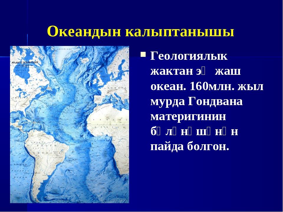 Океандын калыптанышы Геологиялык жактан эң жаш океан. 160млн. жыл мурда Гондв...