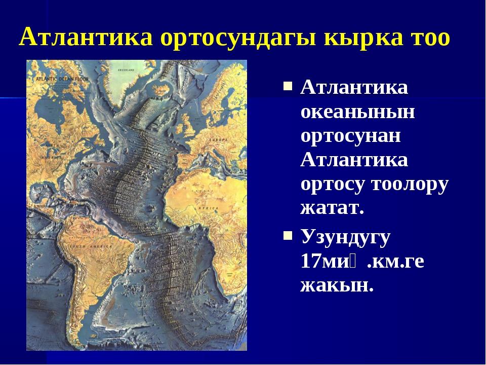 Атлантика океанынын ортосунан Атлантика ортосу тоолору жатат. Узундугу 17миң....