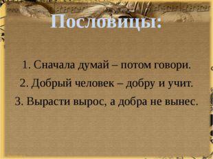 Пословицы: 1. Сначала думай – потом говори. 2. Добрый человек – добру и учит.