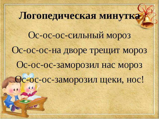 Логопедическая минутка Ос-ос-ос-сильный мороз Ос-ос-ос-на дворе трещит мороз...