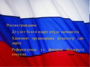 Россия гражданы: Дәүләт белән идарә итүдә катнашуга Хакимият органнарына вәк