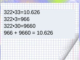 322•33=10.626 322•3=966 322•30=9660 966 + 9660 = 10.626