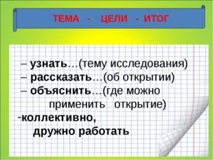 ТЕМА - ЦЕЛИ - ИТОГ – узнать…(тему исследования) – рассказать…(об открытии) –