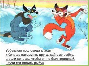 Узбекская пословица гласит: «Хочешь накормить друга, дай ему рыбку, аесли х