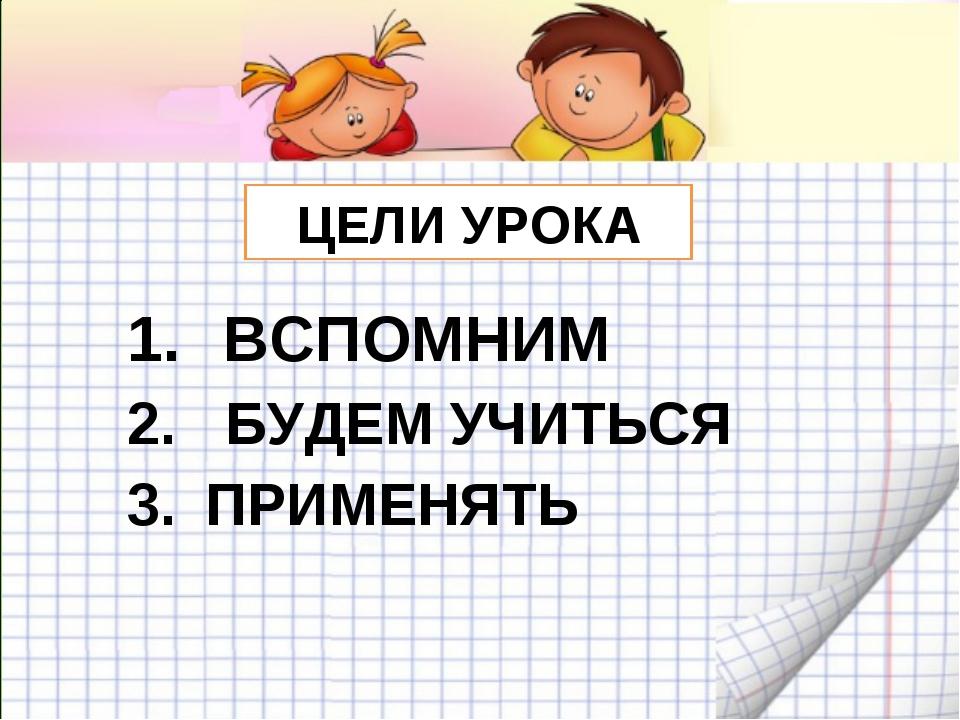 ЦЕЛИ УРОКА ВСПОМНИМ 2. БУДЕМ УЧИТЬСЯ ПРИМЕНЯТЬ