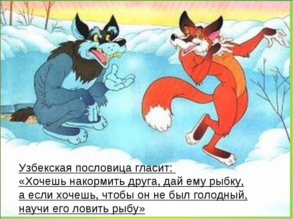 Узбекская пословица гласит: «Хочешь накормить друга, дай ему рыбку, аесли х...