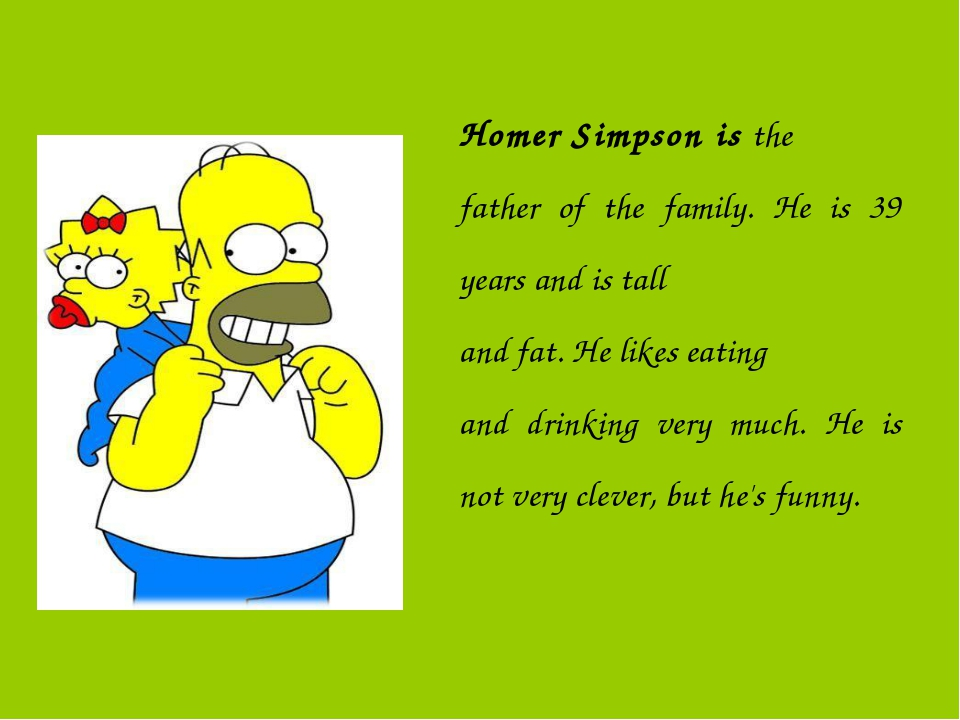 Homer Simpson is the father of the family. He is 39 years and is tall and fat...