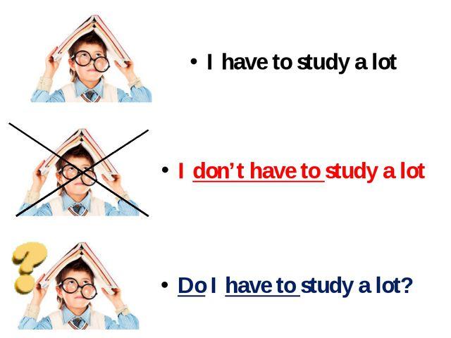 I have to study a lot I don't have to study a lot Do I have to study a lot?