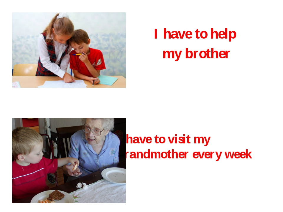 I have to help my brother I have to visit my grandmother every week