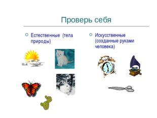 Проверь себя Естественные (тела природы) Искусственные (созданные руками чело