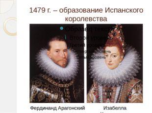 1479 г. – образование Испанского королевства Фердинанд Арагонский Изабелла Ка