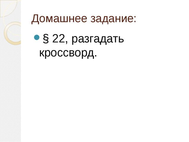 Домашнее задание: § 22, разгадать кроссворд.