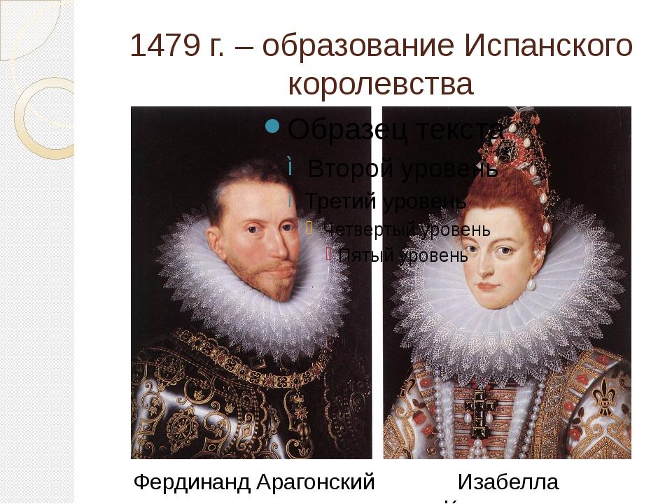 1479 г. – образование Испанского королевства Фердинанд Арагонский Изабелла Ка...