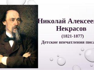 Николай Алексеевич Некрасов (1821-1877) Детские впечатления писателя