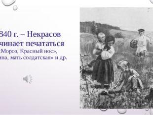 1840 г. – Некрасов начинает печататься «Мороз, Красный нос», «Орина, мать сол