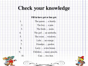 Check your knowledge Fill in have got or has got. The queen … a family. The b
