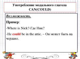 Возможность. Пример: -Where is Nick?-Где Ник? -He could be in the attic. – Он