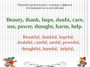 Образуйте прилагательные с помощью суффиксов -ful переведите их на русский яз