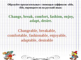 Образуйте прилагательные с помощью суффиксов -able, -ible, переведите их на р