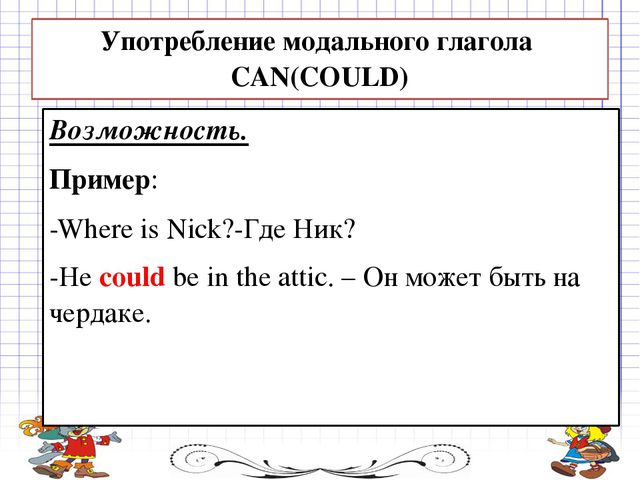 Возможность. Пример: -Where is Nick?-Где Ник? -He could be in the attic. – Он...