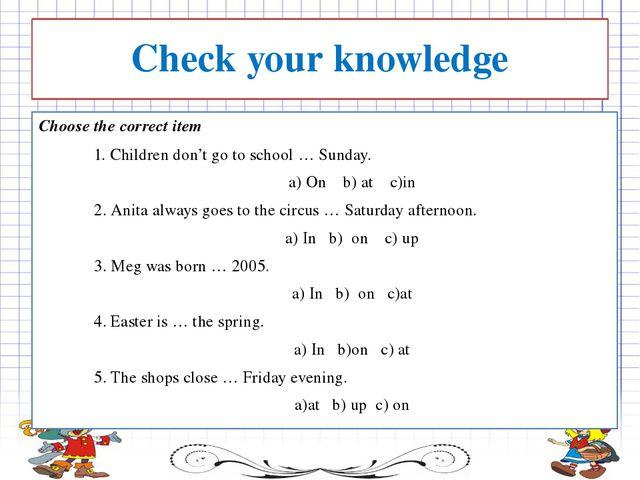 Choose the correct item 1. Children don't go to school … Sunday. а) On  b)...