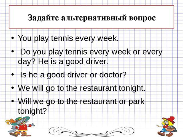 Задайте альтернативный вопрос You play tennis every week. Do you play tennis...