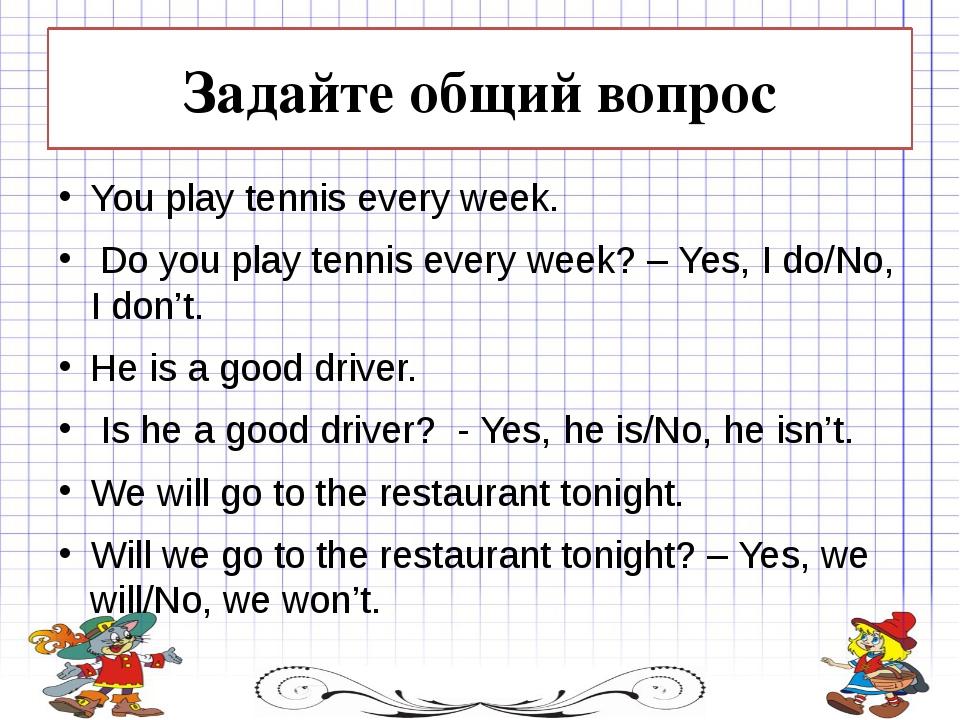 Задайте общий вопрос You play tennis every week. Do you play tennis every we...