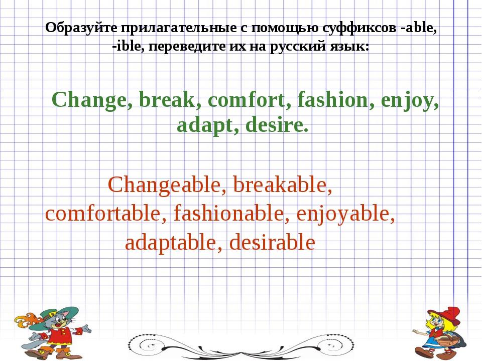 Образуйте прилагательные с помощью суффиксов -able, -ible, переведите их на р...