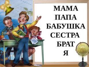 МАМА ПАПА БАБУШКА СЕСТРА БРАТ Я