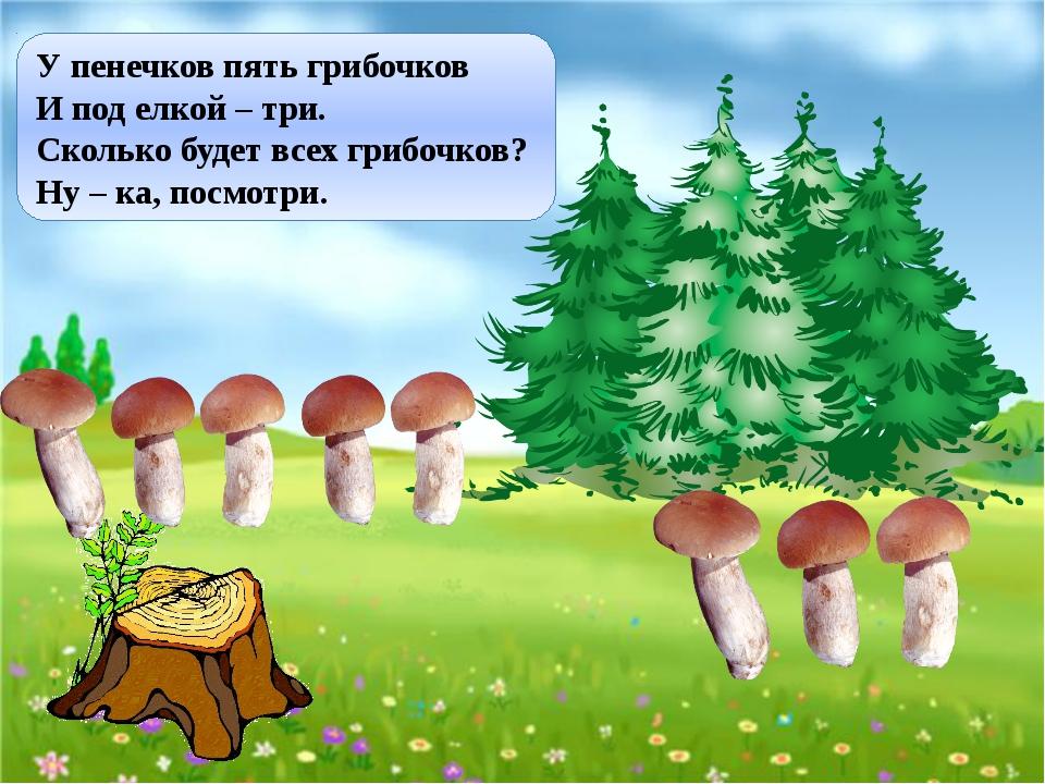 У пенечков пять грибочков И под елкой – три. Сколько будет всех грибочков? Ну...