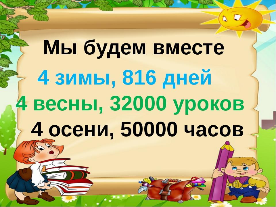Мы будем вместе 4 зимы, 816 дней 4 весны, 32000 уроков 4 осени, 50000 часов