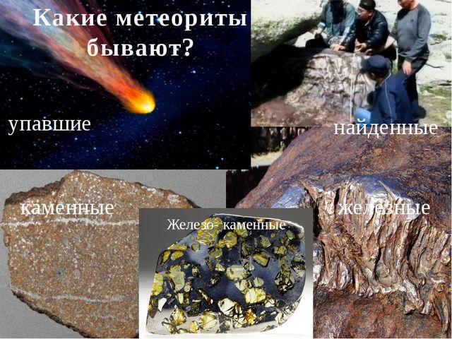каменные железные Какие метеориты бывают? упавшие найденные Железо- каменные