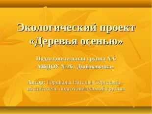 Экологический проект «Деревья осенью» Подготовительная группа №6 МБДОУ №26 «Д