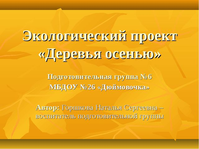 Экологический проект «Деревья осенью» Подготовительная группа №6 МБДОУ №26 «Д...