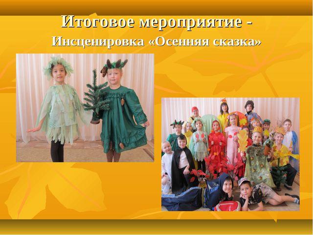 Итоговое мероприятие - Инсценировка «Осенняя сказка»