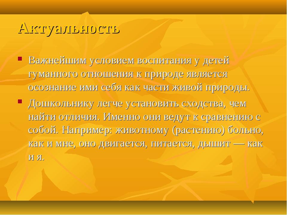 Актуальность Важнейшим условием воспитания у детей гуманного отношения к прир...