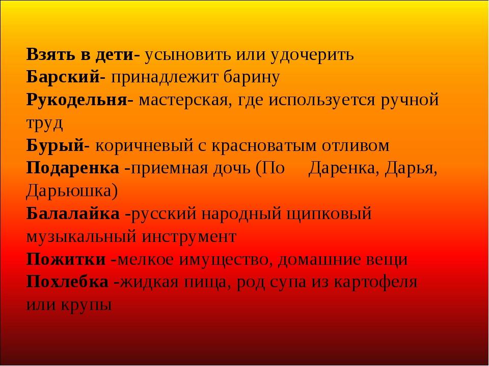 Взять в дети- усыновить или удочерить Барский- принадлежит барину Рукодельня-...