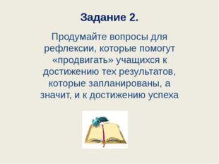 Задание 2. Продумайте вопросы для рефлексии, которые помогут «продвигать» уча