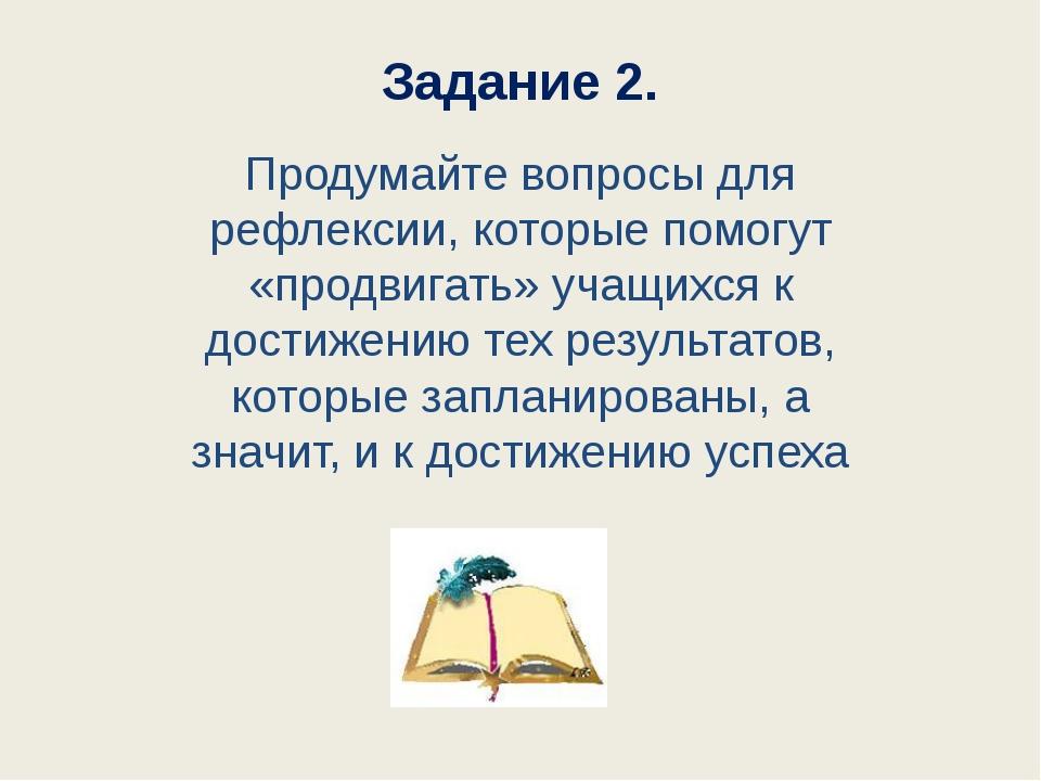 Задание 2. Продумайте вопросы для рефлексии, которые помогут «продвигать» уча...