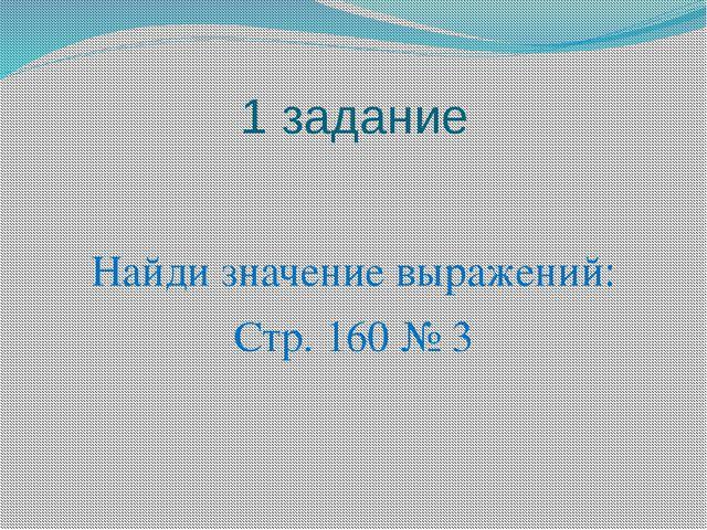 1 задание Найди значение выражений: Стр. 160 № 3