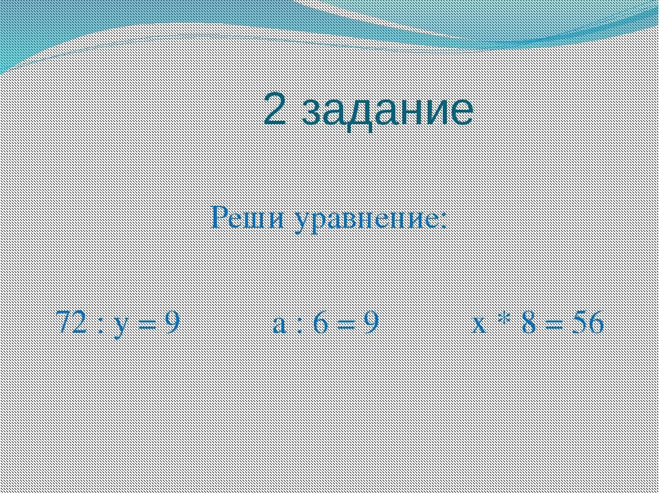 2 задание Реши уравнение: 72 : у = 9 а : 6 = 9 х * 8 = 56