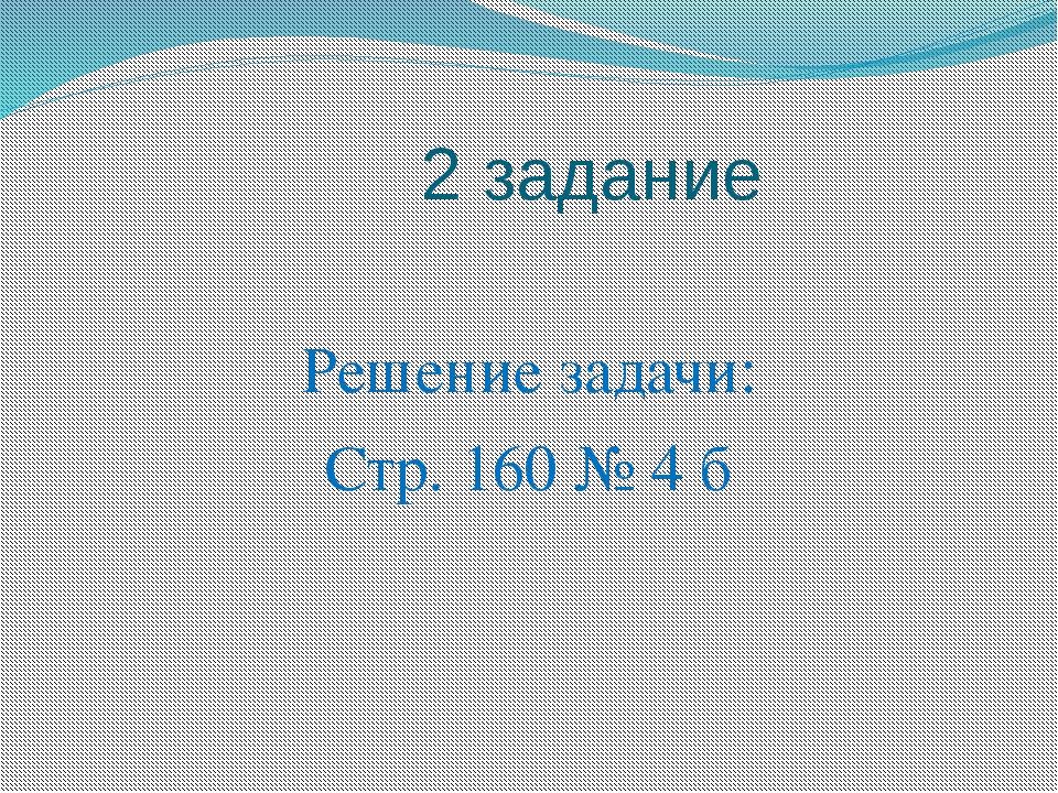 2 задание Решение задачи: Стр. 160 № 4 б