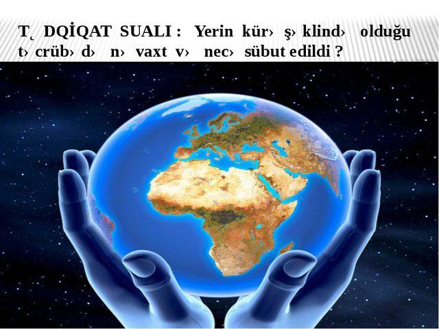 TƏDQİQAT SUALI : Yerin kürə şəklində olduğu təcrübədə nə vaxt və necə sübut e...
