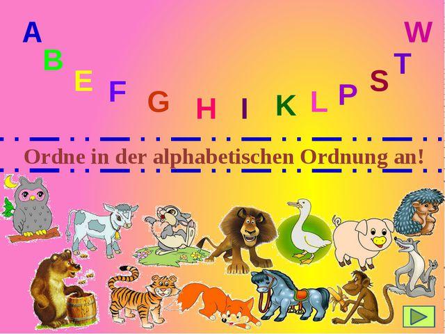 Ordne in der alphabetischen Ordnung an! A B E F G H I K L P S T W