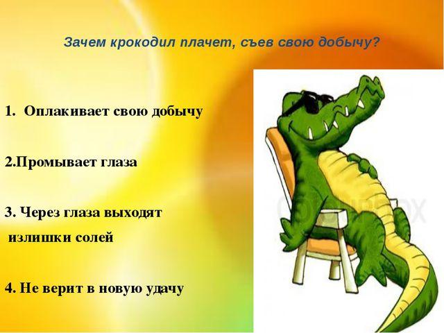 Зачем крокодил плачет, съев свою добычу? Оплакивает свою добычу 2.Промывает г...