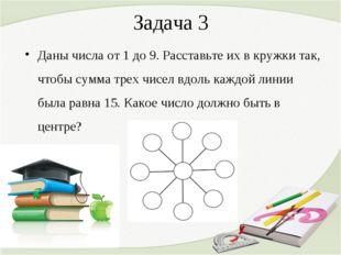 Задача 3 Даны числа от 1 до 9. Расставьте их в кружки так, чтобы сумма трех ч