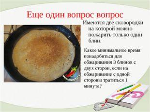 Еще один вопрос вопрос Имеются две сковородки на которой можно пожарить тольк