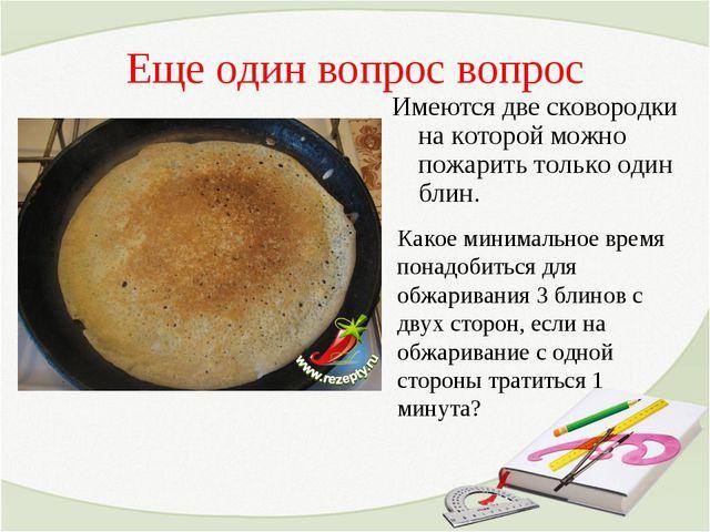 Еще один вопрос вопрос Имеются две сковородки на которой можно пожарить тольк...