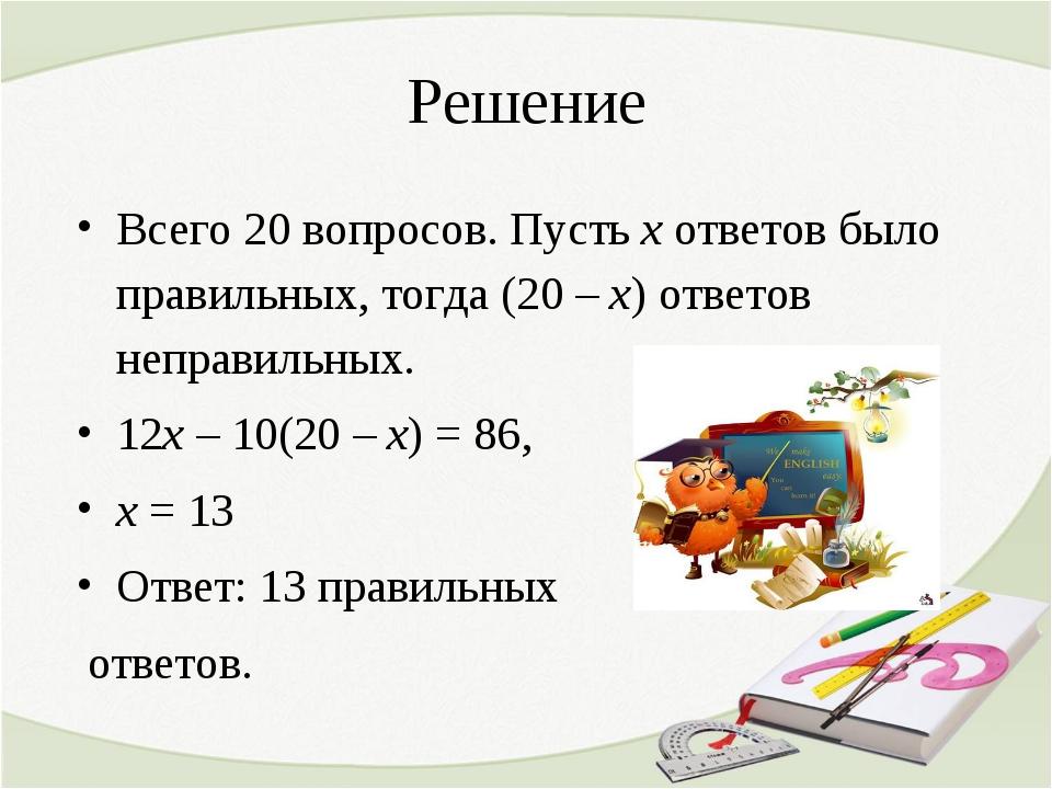 Решение Всего 20 вопросов. Пусть х ответов было правильных, тогда (20 – х) от...