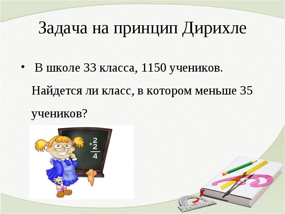 Задача на принцип Дирихле В школе 33 класса, 1150 учеников. Найдется ли класс...